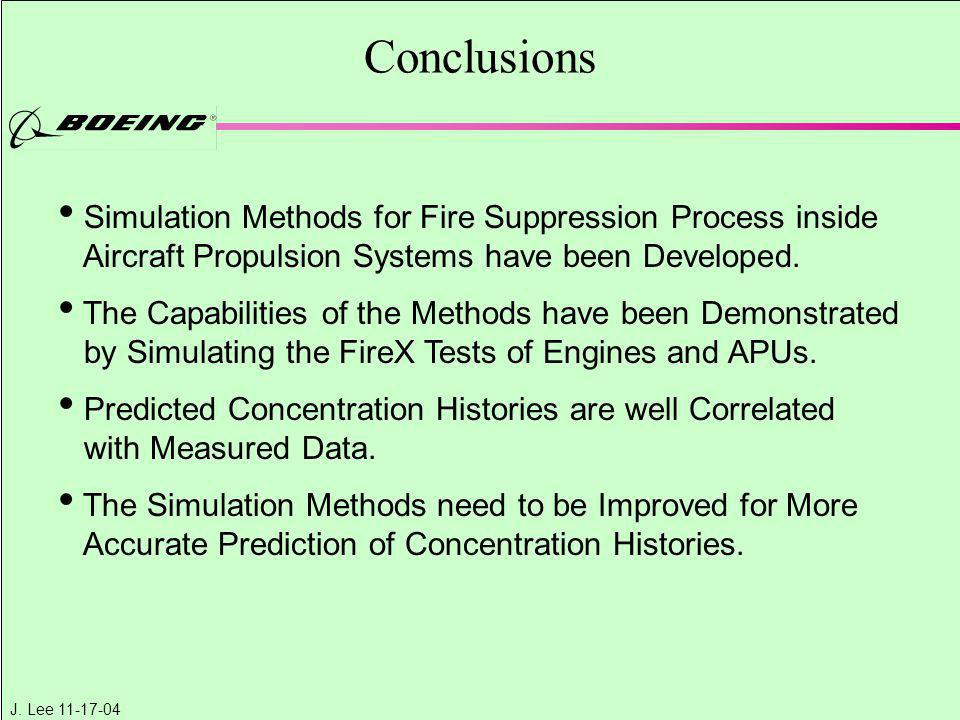 J. Lee 11-17-04 Conclusions Simulation Methods for Fire Suppression Process inside Aircraft Propulsion Systems have been Developed. The Capabilities o
