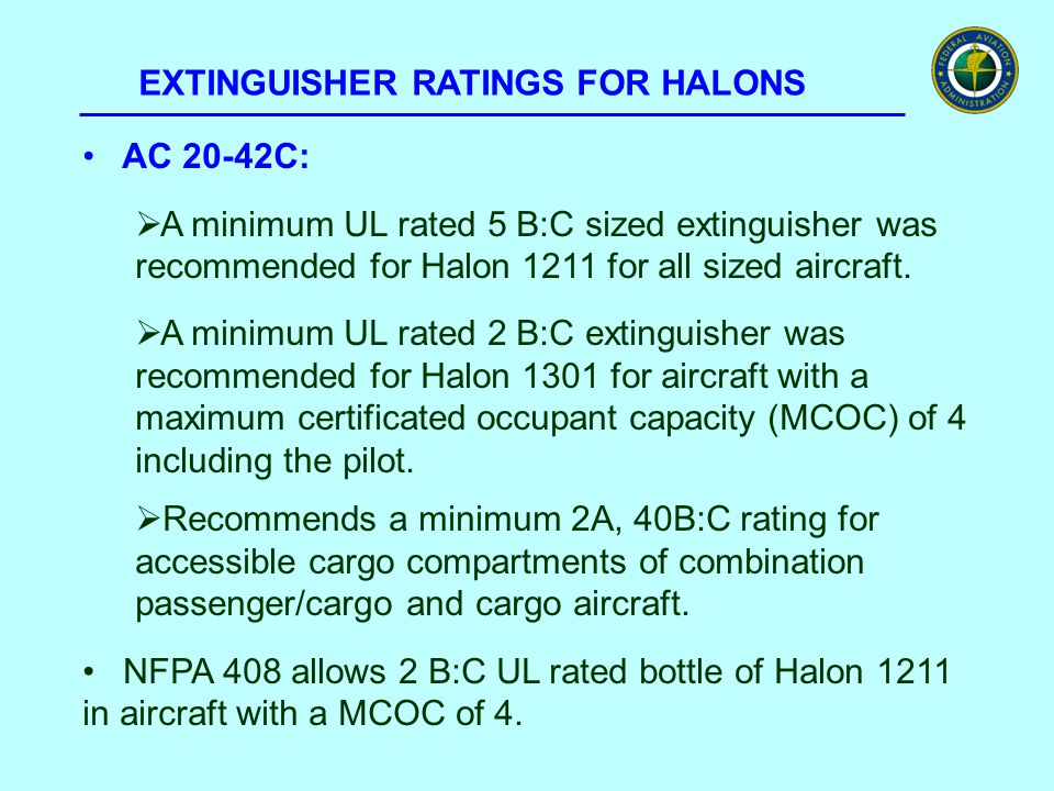 EXTINGUISHER RATINGS FOR HALONS AC 20-42C:  A minimum UL rated 5 B:C sized extinguisher was recommended for Halon 1211 for all sized aircraft.  A mi