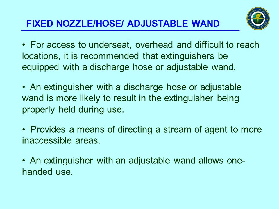 FIXED NOZZLE/HOSE/ ADJUSTABLE WAND For access to underseat, overhead and difficult to reach locations, it is recommended that extinguishers be equippe