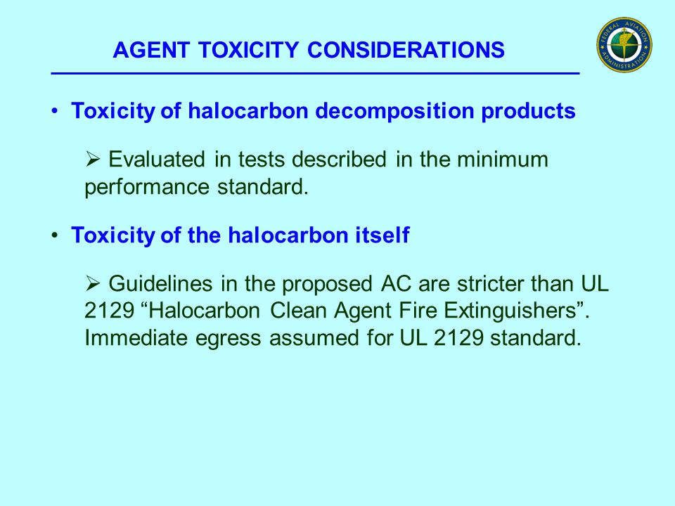 AGENT TOXICITY CONSIDERATIONS Toxicity of halocarbon decomposition products  Evaluated in tests described in the minimum performance standard. Toxici