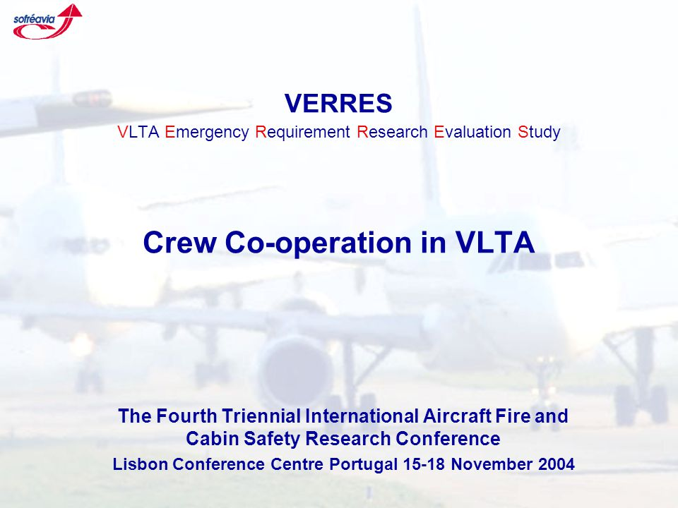 VERRES VLTA Emergency Requirement Research Evaluation Study Crew Co-operation in VLTA The Fourth Triennial International Aircraft Fire and Cabin Safety Research Conference Lisbon Conference Centre Portugal 15-18 November 2004