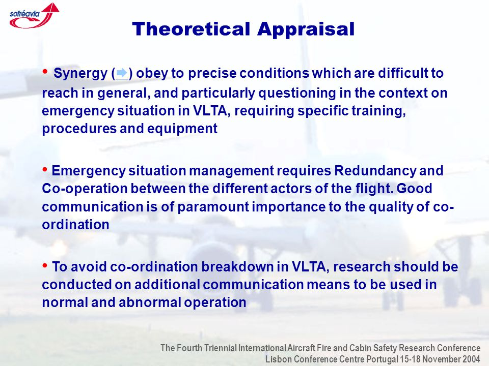The Fourth Triennial International Aircraft Fire and Cabin Safety Research Conference Lisbon Conference Centre Portugal 15-18 November 2004 Theoretical Appraisal Synergy (  ) obey to precise conditions which are difficult to reach in general, and particularly questioning in the context on emergency situation in VLTA, requiring specific training, procedures and equipment  Emergency situation management requires Redundancy and Co-operation between the different actors of the flight.