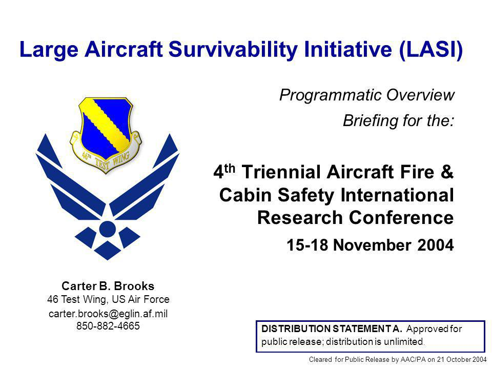 Large Aircraft Survivability Initiative (LASI) Programmatic Overview Briefing for the: 4 th Triennial Aircraft Fire & Cabin Safety International Research Conference 15-18 November 2004 Carter B.