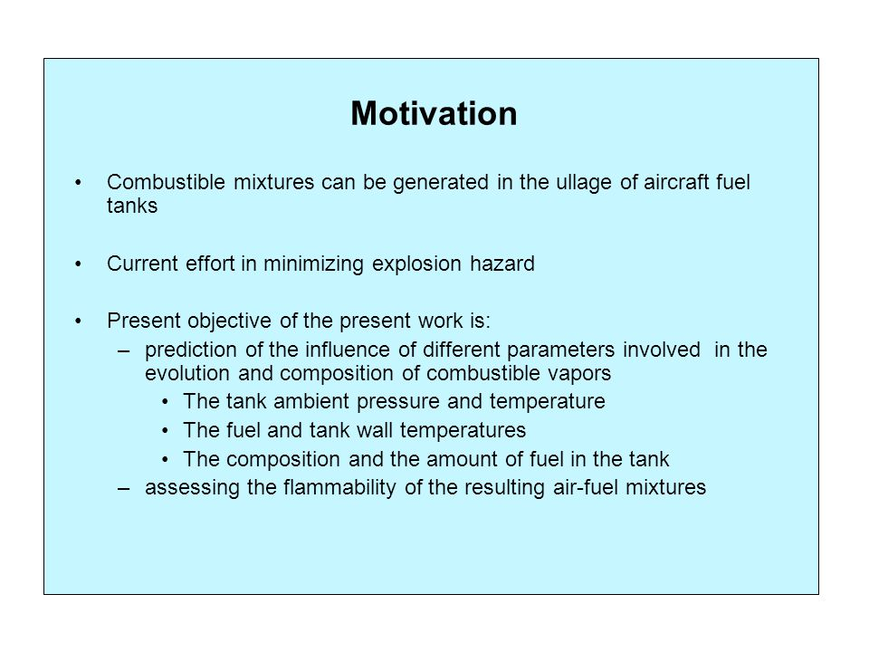 Motivation Combustible mixtures can be generated in the ullage of aircraft fuel tanks Current effort in minimizing explosion hazard Present objective of the present work is: –prediction of the influence of different parameters involved in the evolution and composition of combustible vapors The tank ambient pressure and temperature The fuel and tank wall temperatures The composition and the amount of fuel in the tank –assessing the flammability of the resulting air-fuel mixtures