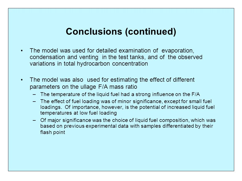 Conclusions (continued) The model was used for detailed examination of evaporation, condensation and venting in the test tanks, and of the observed variations in total hydrocarbon concentration The model was also used for estimating the effect of different parameters on the ullage F/A mass ratio –The temperature of the liquid fuel had a strong influence on the F/A –The effect of fuel loading was of minor significance, except for small fuel loadings.