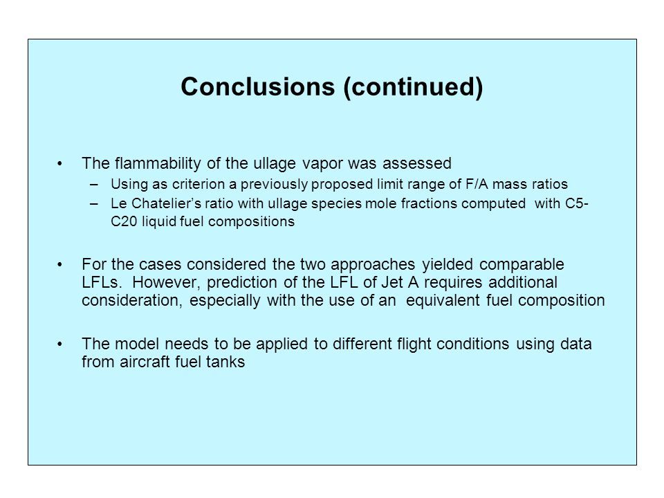 Conclusions (continued) The flammability of the ullage vapor was assessed –Using as criterion a previously proposed limit range of F/A mass ratios –Le Chatelier's ratio with ullage species mole fractions computed with C5- C20 liquid fuel compositions For the cases considered the two approaches yielded comparable LFLs.