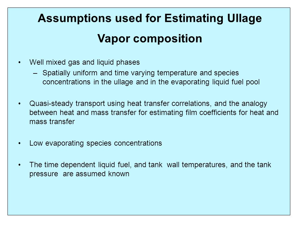 Assumptions used for Estimating Ullage Vapor composition Well mixed gas and liquid phases – Spatially uniform and time varying temperature and species concentrations in the ullage and in the evaporating liquid fuel pool Quasi-steady transport using heat transfer correlations, and the analogy between heat and mass transfer for estimating film coefficients for heat and mass transfer Low evaporating species concentrations The time dependent liquid fuel, and tank wall temperatures, and the tank pressure are assumed known