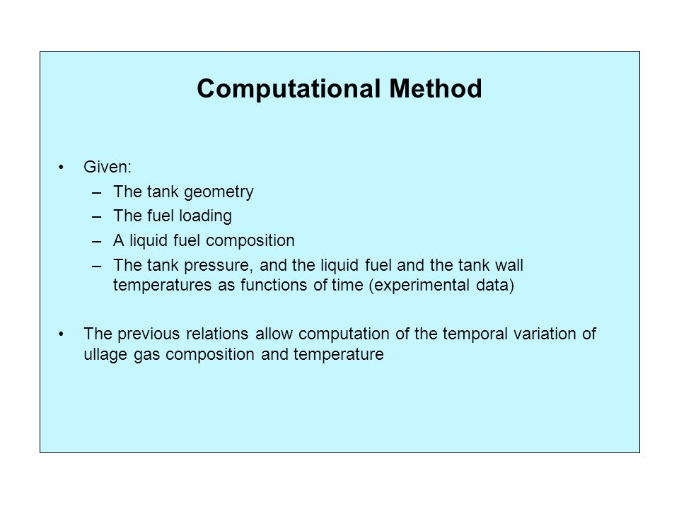 Computational Method Given: –The tank geometry –The fuel loading –A liquid fuel composition –The tank pressure, and the liquid fuel and the tank wall temperatures as functions of time (experimental data) The previous relations allow computation of the temporal variation of ullage gas composition and temperature