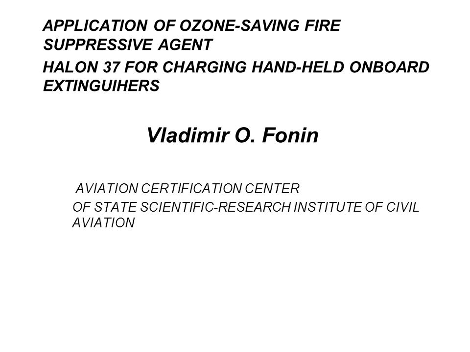 APPLICATION OF OZONE-SAVING FIRE SUPPRESSIVE AGENT HALON 37 FOR CHARGING HAND-HELD ONBOARD EXTINGUIHERS Vladimir O.
