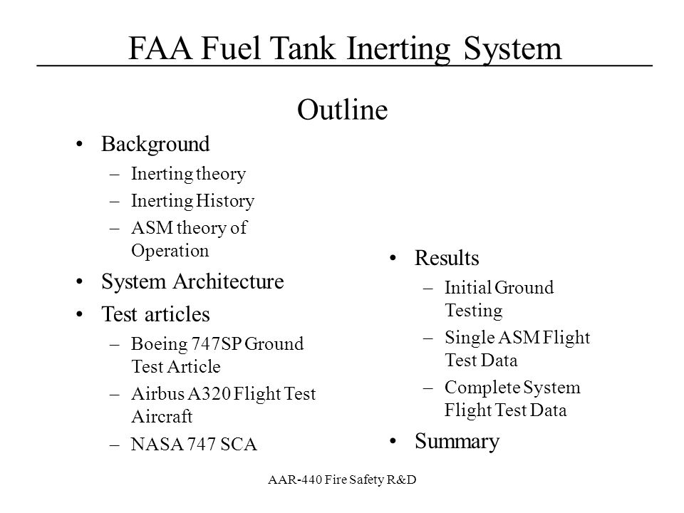 FAA Fuel Tank Inerting System____________________________________ AAR-440 Fire Safety R&D Test Article – NASA 747 SCA Highly modified Boeing 747-100 –Reengineered and modified by NASA for the purposes of carrying a Space Shuttle Orbiter for operations and maintenance Fully operational, standard, fuel system with unmodified pack bay –Operated out of Ellington field - Houston, Texas Operated by excellent group of test pilots at a top notch operations facility in and maintained by dedicated group of ground service personnel Instrumentation –Aircraft is Fully Instrumented Oxygen sampling, pressure taps, and thermocouples on system for OBIGGS performance Thermocouples in Pack Bay Area Pressure altitude measured