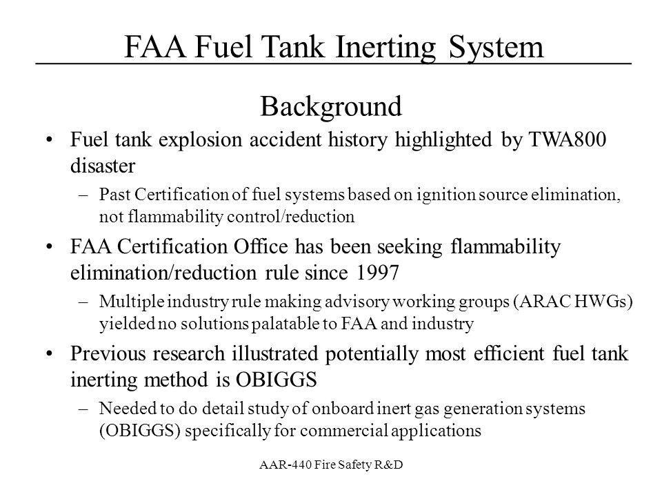 FAA Fuel Tank Inerting System____________________________________ AAR-440 Fire Safety R&D Mounted and tested system in the 747 SP ground test article –Operated OBIGGS with static conditions (best as possible) for the purposes of validating the system performance –Focused on the volume flow of 5% and 11% NEA that could be generated with varying ASM pressure Testing Illustrated –Stable system performance is difficult to achieve in a dynamic aircraft environment –Manufactures data based on general properties not specific ASM –Different measurement techniques gave different results Measured Results – Ground Testing