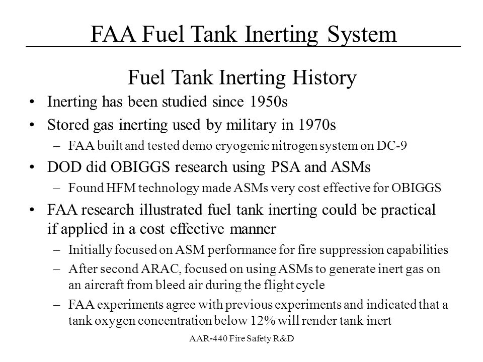FAA Fuel Tank Inerting System____________________________________ AAR-440 Fire Safety R&D Calculated bleed air consumption for the A320 flight cycle –Used equation in terms of NEA flow, NEA [O 2 ], and OEA [O 2 ] Amount of bleed air consumed large but makes sense –Much higher cruise bleed pressure than expected –Stable NEA flow observed is not from stable ASM performance characteristics –Illustrates the relationship between permeability, selectivity, and altitude Measured Results – Single ASM