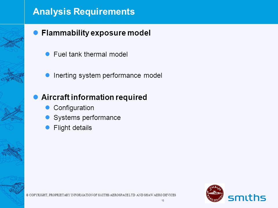 © COPYRIGHT, PROPRIETARY INFORMATION OF SMITHS AEROSPACE LTD AND SHAW AERO DEVICES 13 Analysis Requirements Flammability exposure model Fuel tank thermal model Inerting system performance model Aircraft information required Configuration Systems performance Flight details
