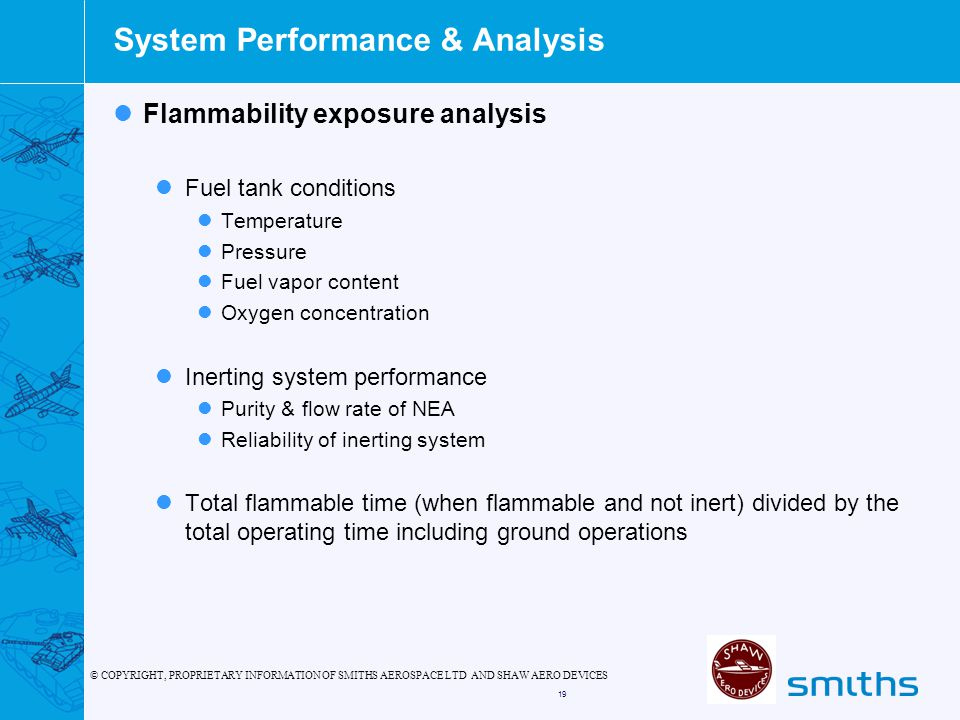 © COPYRIGHT, PROPRIETARY INFORMATION OF SMITHS AEROSPACE LTD AND SHAW AERO DEVICES 19 System Performance & Analysis Flammability exposure analysis Fuel tank conditions Temperature Pressure Fuel vapor content Oxygen concentration Inerting system performance Purity & flow rate of NEA Reliability of inerting system Total flammable time (when flammable and not inert) divided by the total operating time including ground operations