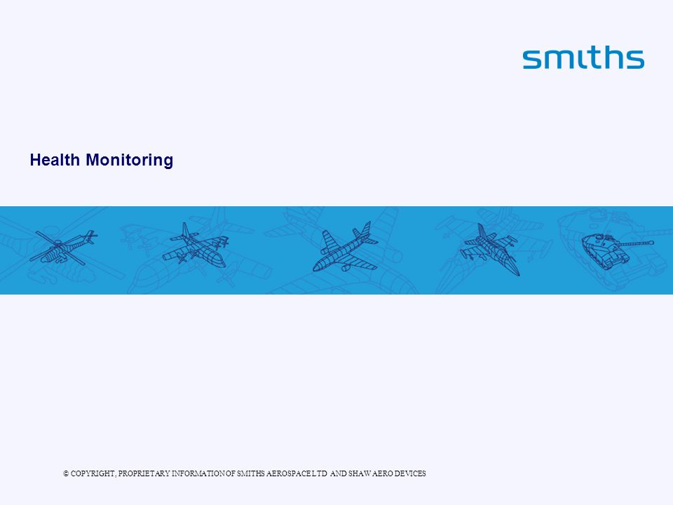 © COPYRIGHT, PROPRIETARY INFORMATION OF SMITHS AEROSPACE LTD AND SHAW AERO DEVICES Health Monitoring
