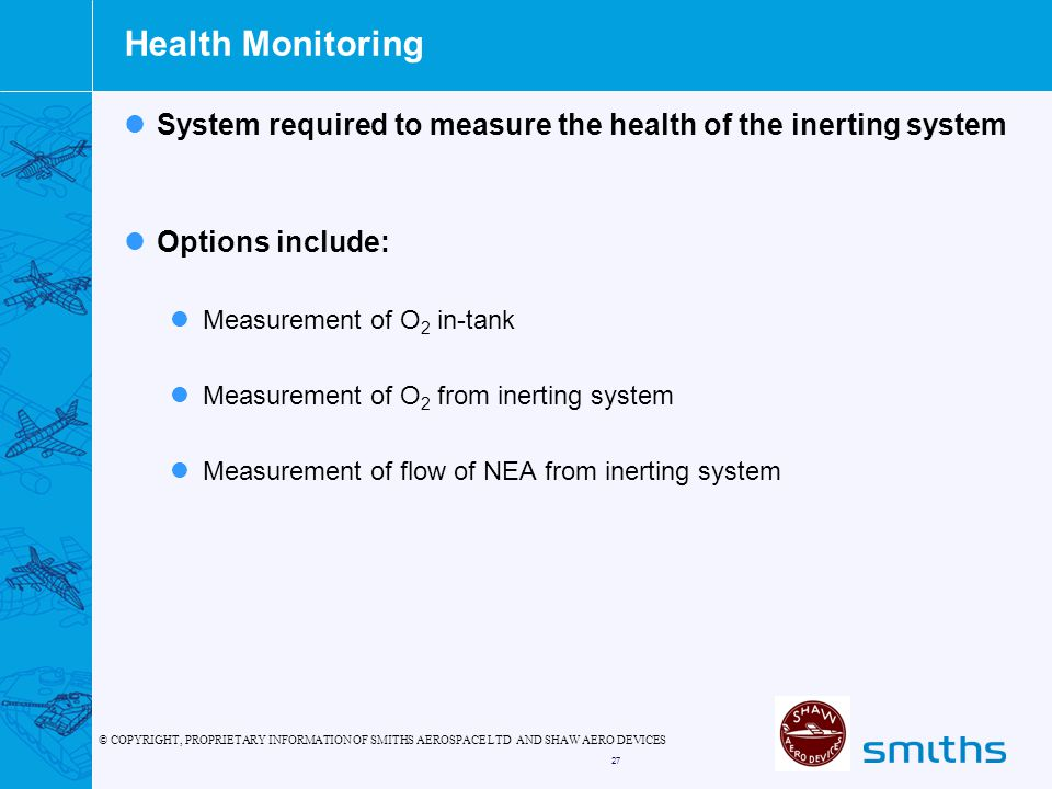 © COPYRIGHT, PROPRIETARY INFORMATION OF SMITHS AEROSPACE LTD AND SHAW AERO DEVICES 27 Health Monitoring System required to measure the health of the inerting system Options include: Measurement of O 2 in-tank Measurement of O 2 from inerting system Measurement of flow of NEA from inerting system