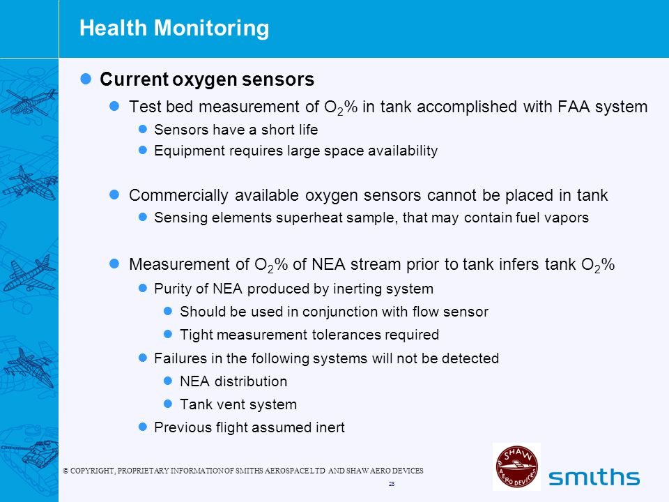 © COPYRIGHT, PROPRIETARY INFORMATION OF SMITHS AEROSPACE LTD AND SHAW AERO DEVICES 28 Health Monitoring Current oxygen sensors Test bed measurement of O 2 % in tank accomplished with FAA system Sensors have a short life Equipment requires large space availability Commercially available oxygen sensors cannot be placed in tank Sensing elements superheat sample, that may contain fuel vapors Measurement of O 2 % of NEA stream prior to tank infers tank O 2 % Purity of NEA produced by inerting system Should be used in conjunction with flow sensor Tight measurement tolerances required Failures in the following systems will not be detected NEA distribution Tank vent system Previous flight assumed inert