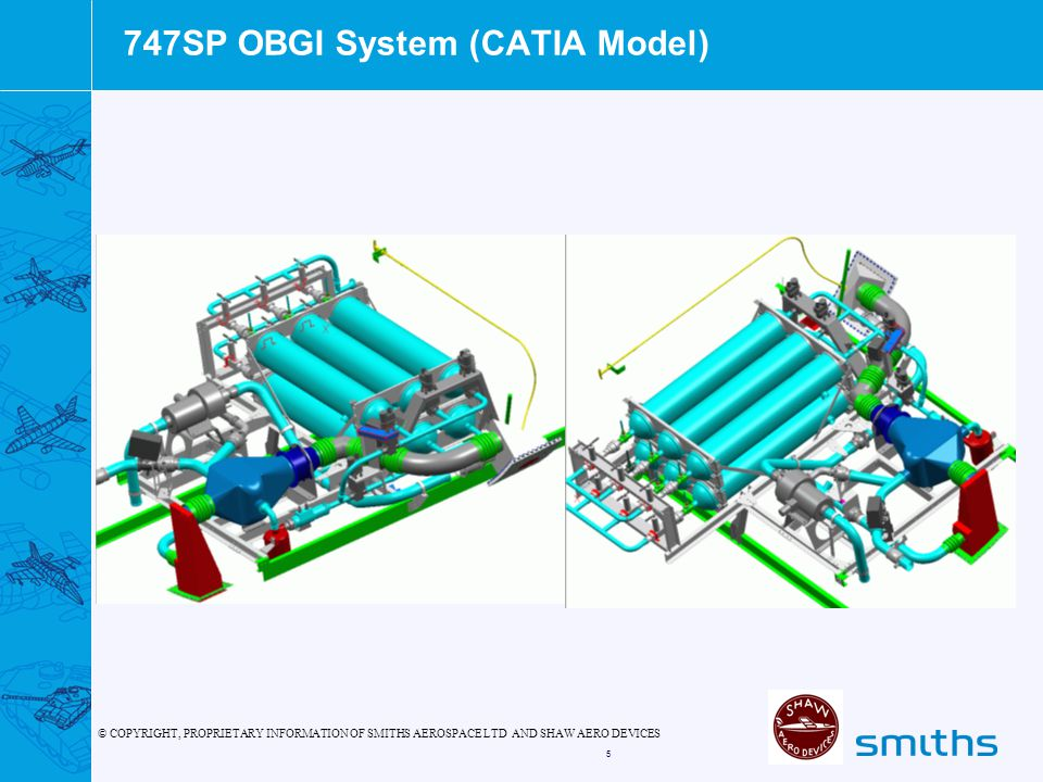 © COPYRIGHT, PROPRIETARY INFORMATION OF SMITHS AEROSPACE LTD AND SHAW AERO DEVICES 5 747SP OBGI System (CATIA Model)