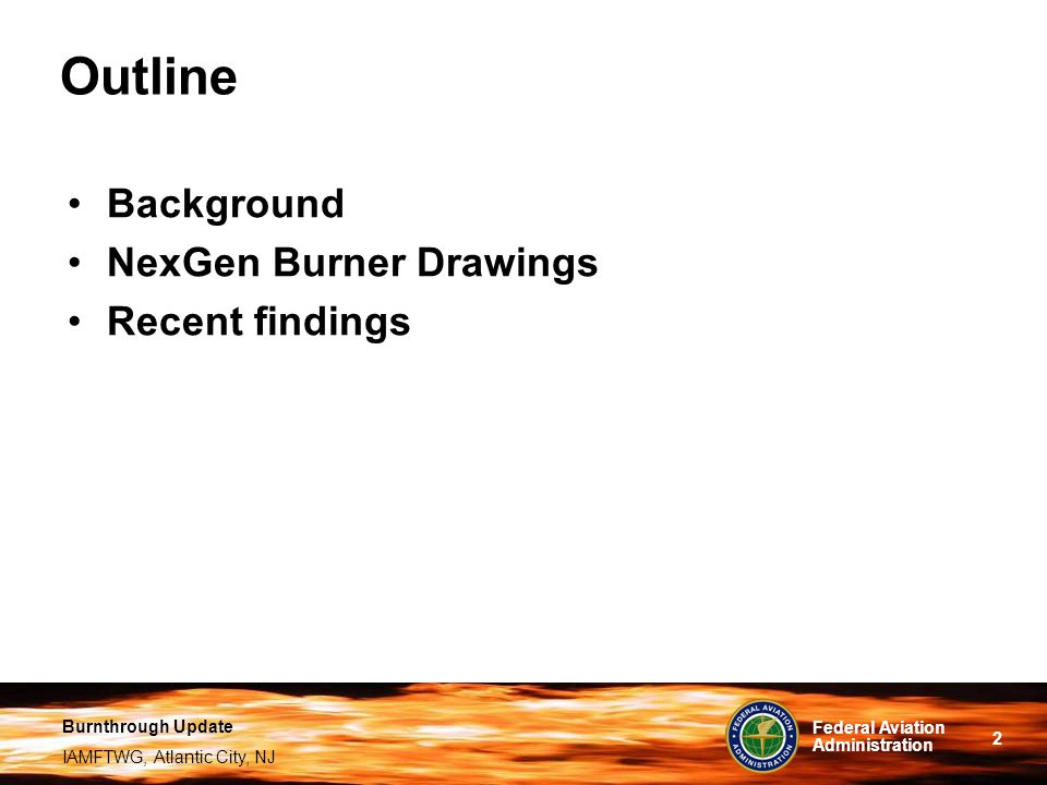Burnthrough Update IAMFTWG, Atlantic City, NJ 2 Federal Aviation Administration Outline Background NexGen Burner Drawings Recent findings