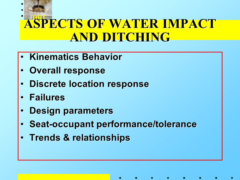 DRI ASPECTS OF WATER IMPACT AND DITCHING Kinematics BehaviorKinematics Behavior Overall responseOverall response Discrete location responseDiscrete location response FailuresFailures Design parametersDesign parameters Seat-occupant performance/toleranceSeat-occupant performance/tolerance Trends & relationshipsTrends & relationships