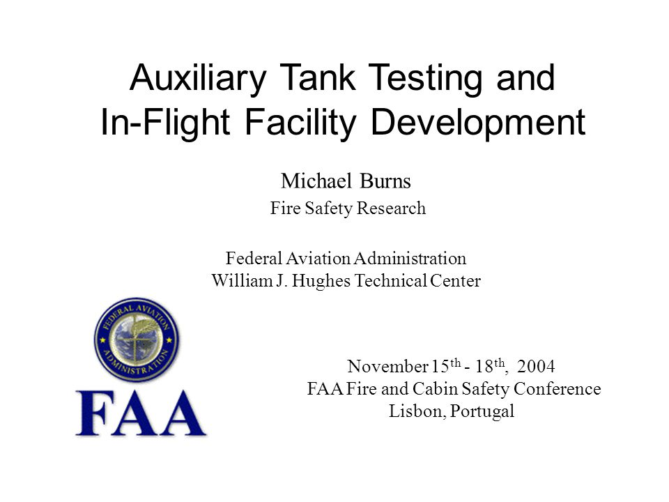 November 15 th - 18 th, 2004 FAA Fire and Cabin Safety Conference Lisbon, Portugal Auxiliary Tank Testing and In-Flight Facility Development Michael Burns Fire Safety Research Federal Aviation Administration William J.