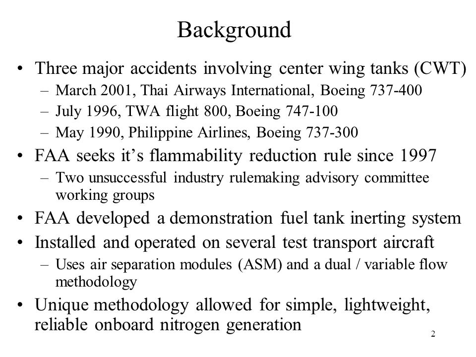 2 Background Three major accidents involving center wing tanks (CWT) –March 2001, Thai Airways International, Boeing 737-400 –July 1996, TWA flight 800, Boeing 747-100 –May 1990, Philippine Airlines, Boeing 737-300 FAA seeks it's flammability reduction rule since 1997 –Two unsuccessful industry rulemaking advisory committee working groups FAA developed a demonstration fuel tank inerting system Installed and operated on several test transport aircraft –Uses air separation modules (ASM) and a dual / variable flow methodology Unique methodology allowed for simple, lightweight, reliable onboard nitrogen generation