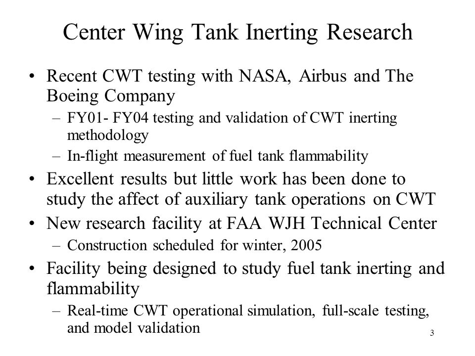 3 Center Wing Tank Inerting Research Recent CWT testing with NASA, Airbus and The Boeing Company –FY01- FY04 testing and validation of CWT inerting methodology –In-flight measurement of fuel tank flammability Excellent results but little work has been done to study the affect of auxiliary tank operations on CWT New research facility at FAA WJH Technical Center –Construction scheduled for winter, 2005 Facility being designed to study fuel tank inerting and flammability –Real-time CWT operational simulation, full-scale testing, and model validation