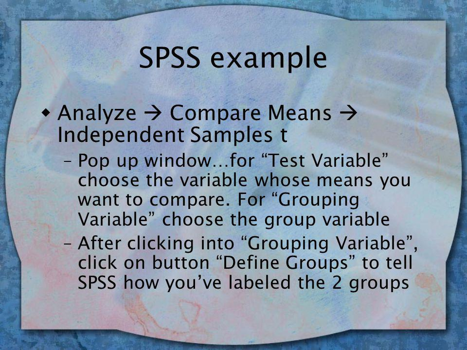 SPSS example wAnalyze  Compare Means  Independent Samples t –Pop up window…for Test Variable choose the variable whose means you want to compare.