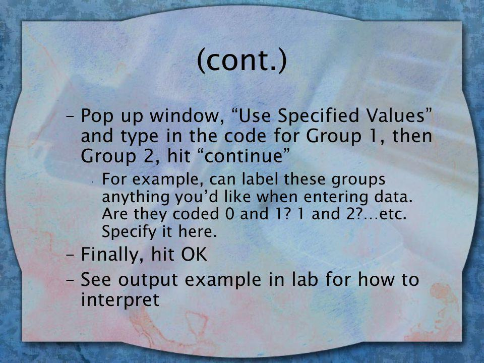 (cont.) –Pop up window, Use Specified Values and type in the code for Group 1, then Group 2, hit continue · For example, can label these groups anything you'd like when entering data.