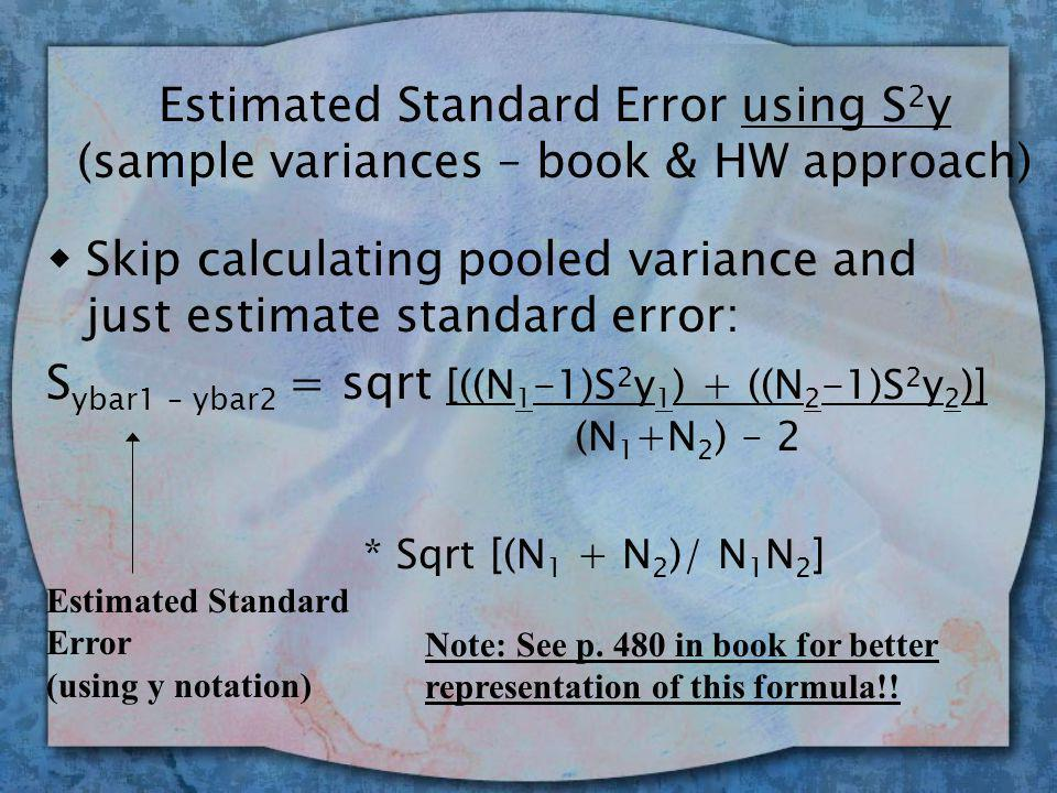 Estimated Standard Error using S 2 y (sample variances – book & HW approach) wSkip calculating pooled variance and just estimate standard error: S ybar1 – ybar2 = sqrt [((N 1 -1)S 2 y 1 ) + ((N 2 -1)S 2 y 2 )] (N 1 +N 2 ) – 2 * Sqrt [(N 1 + N 2 )/ N 1 N 2 ] Estimated Standard Error (using y notation) Note: See p.