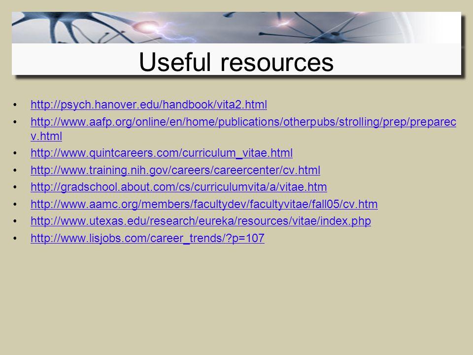 http://psych.hanover.edu/handbook/vita2.html http://www.aafp.org/online/en/home/publications/otherpubs/strolling/prep/preparec v.htmlhttp://www.aafp.org/online/en/home/publications/otherpubs/strolling/prep/preparec v.html http://www.quintcareers.com/curriculum_vitae.html http://www.training.nih.gov/careers/careercenter/cv.html http://gradschool.about.com/cs/curriculumvita/a/vitae.htm http://www.aamc.org/members/facultydev/facultyvitae/fall05/cv.htm http://www.utexas.edu/research/eureka/resources/vitae/index.php http://www.lisjobs.com/career_trends/ p=107 Useful resources