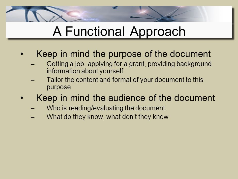 Keep in mind the purpose of the document –Getting a job, applying for a grant, providing background information about yourself –Tailor the content and format of your document to this purpose Keep in mind the audience of the document –Who is reading/evaluating the document –What do they know, what don't they know A Functional Approach