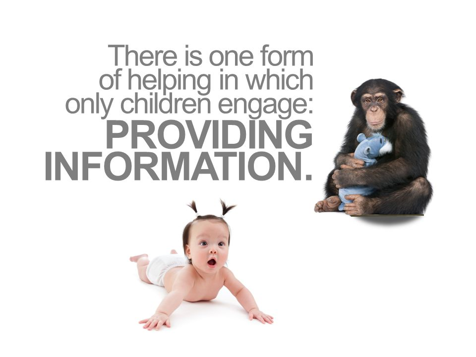 There is one form of helping in which only children engage: PROVIDING INFORMATION.
