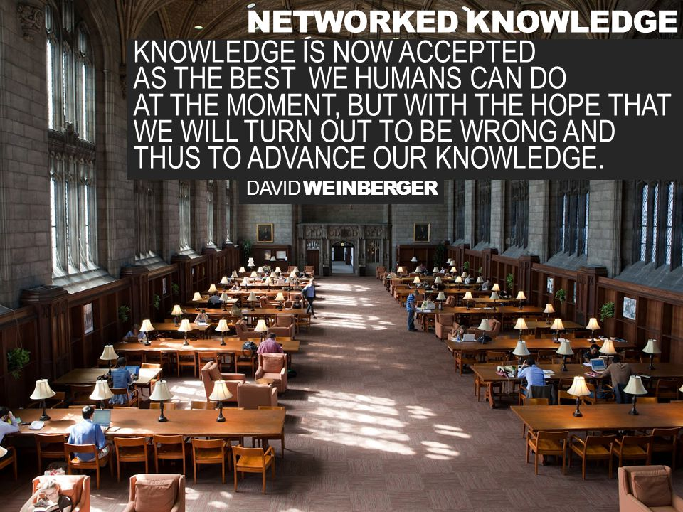 NETWORKED KNOWLEDGE DAVID WEINBERGER KNOWLEDGE IS NOW ACCEPTED AS THE BEST WE HUMANS CAN DO AT THE MOMENT, BUT WITH THE HOPE THAT WE WILL TURN OUT TO BE WRONG AND THUS TO ADVANCE OUR KNOWLEDGE.