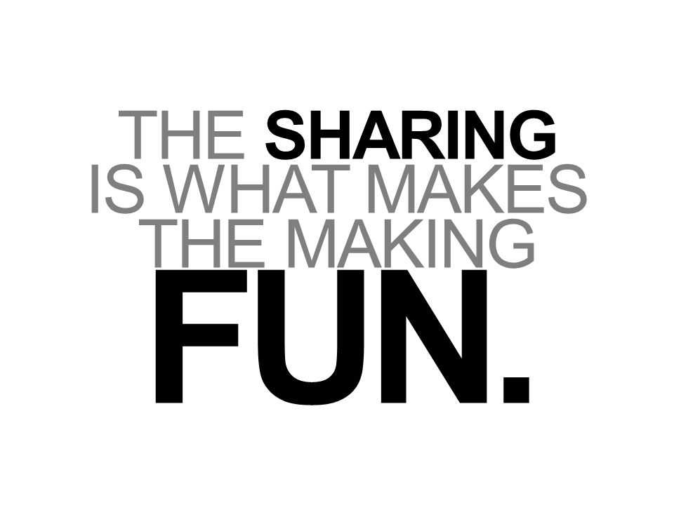 THE SHARING IS WHAT MAKES THE MAKING FUN.