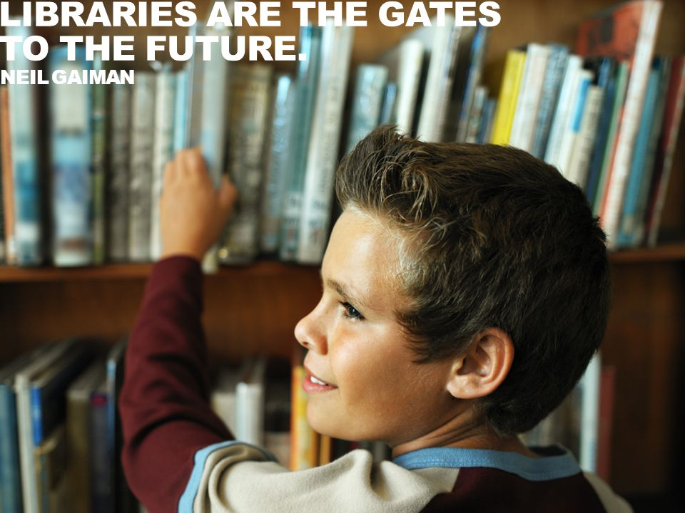 LIBRARIES ARE THE GATES TO THE FUTURE. NEIL GAIMAN