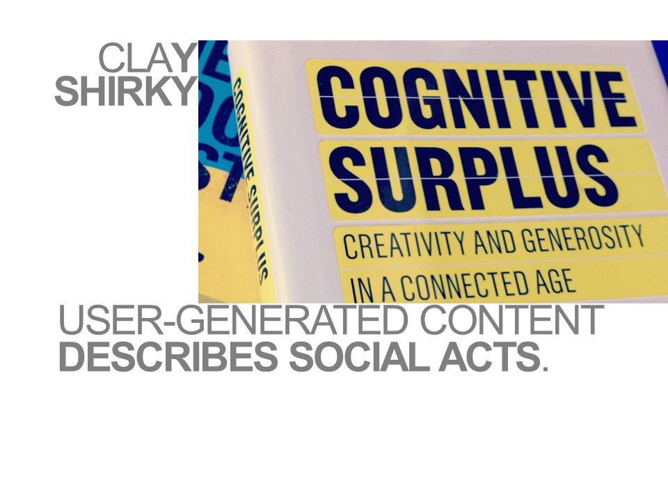 CLAY SHIRKY USER-GENERATED CONTENT DESCRIBES SOCIAL ACTS.