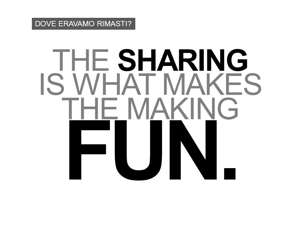 THE SHARING IS WHAT MAKES THE MAKING FUN. DOVE ERAVAMO RIMASTI?