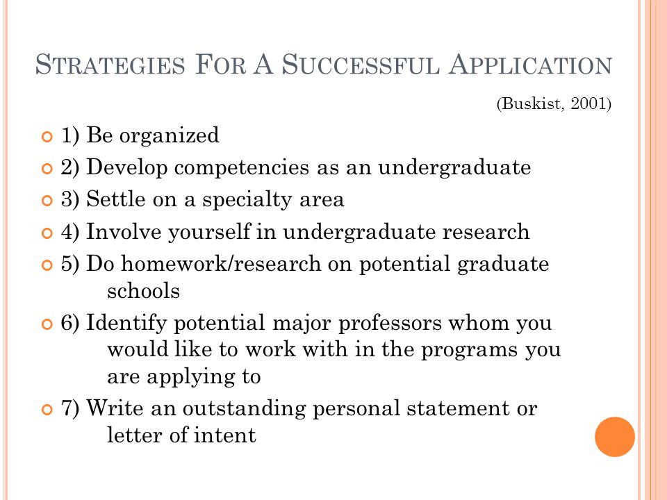 S TRATEGIES F OR A S UCCESSFUL A PPLICATION 1) Be organized 2) Develop competencies as an undergraduate 3) Settle on a specialty area 4) Involve yourself in undergraduate research 5) Do homework/research on potential graduate schools 6) Identify potential major professors whom you would like to work with in the programs you are applying to 7) Write an outstanding personal statement or letter of intent (Buskist, 2001)