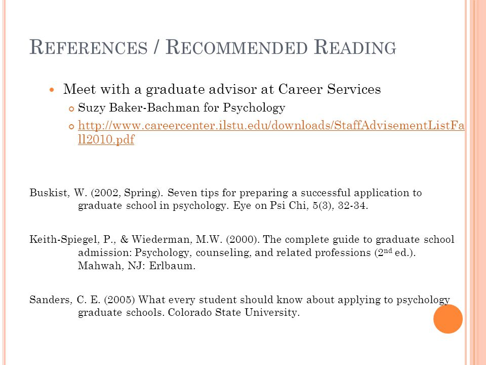 R EFERENCES / R ECOMMENDED R EADING Meet with a graduate advisor at Career Services Suzy Baker-Bachman for Psychology http://www.careercenter.ilstu.ed