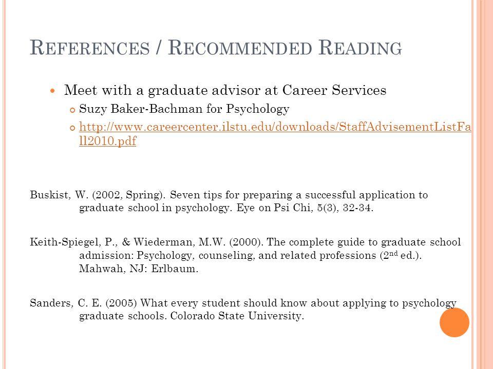R EFERENCES / R ECOMMENDED R EADING Meet with a graduate advisor at Career Services Suzy Baker-Bachman for Psychology http://www.careercenter.ilstu.edu/downloads/StaffAdvisementListFa ll2010.pdf Buskist, W.