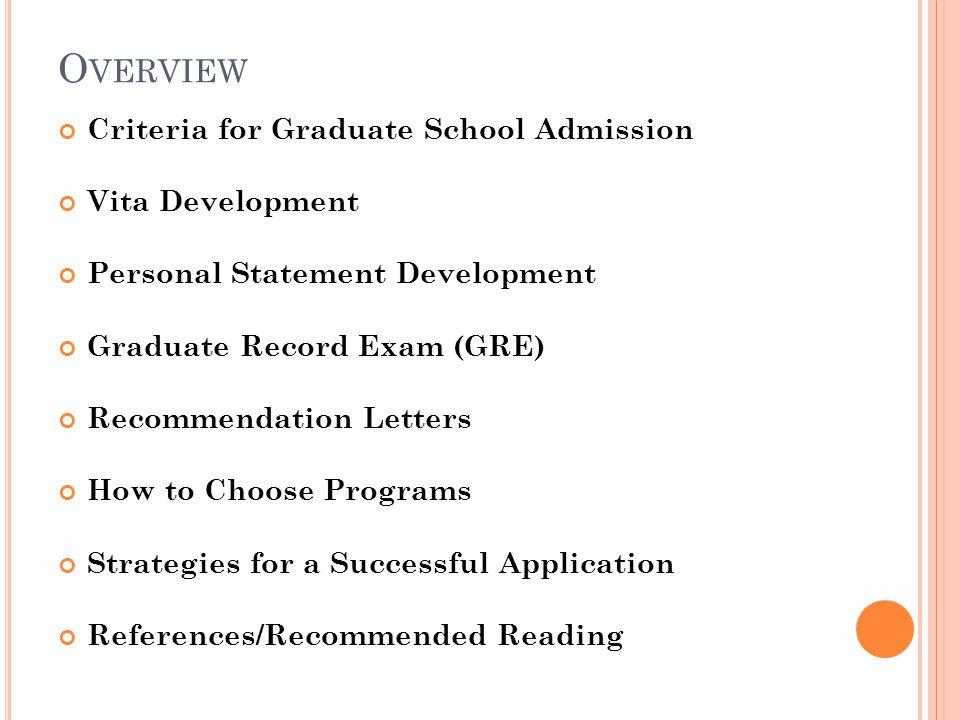 O VERVIEW Criteria for Graduate School Admission Vita Development Personal Statement Development Graduate Record Exam (GRE) Recommendation Letters How