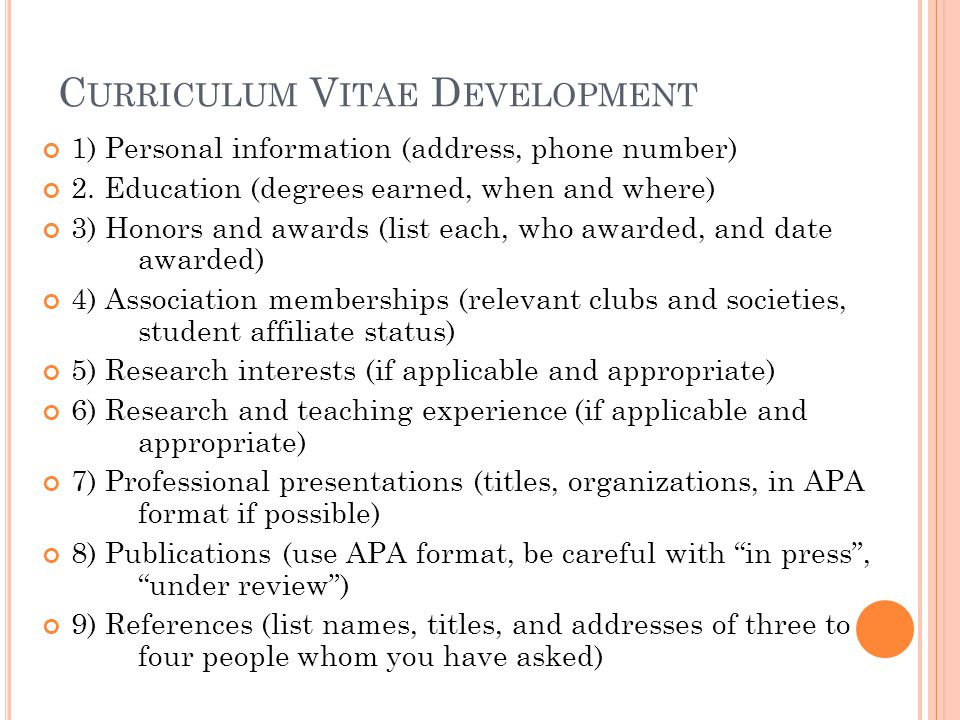 C URRICULUM V ITAE D EVELOPMENT 1) Personal information (address, phone number) 2. Education (degrees earned, when and where) 3) Honors and awards (li