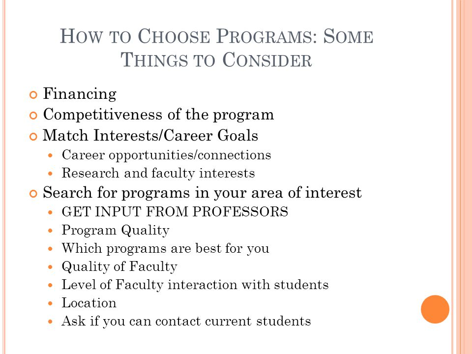 H OW TO C HOOSE P ROGRAMS : S OME T HINGS TO C ONSIDER Financing Competitiveness of the program Match Interests/Career Goals Career opportunities/connections Research and faculty interests Search for programs in your area of interest GET INPUT FROM PROFESSORS Program Quality Which programs are best for you Quality of Faculty Level of Faculty interaction with students Location Ask if you can contact current students