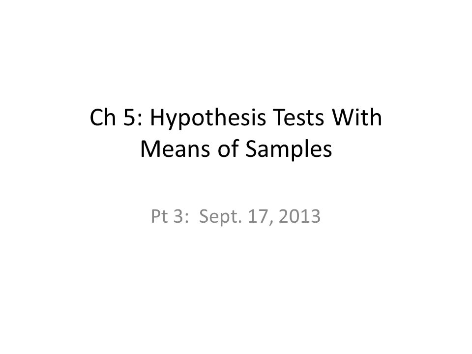 Ch 5: Hypothesis Tests With Means of Samples Pt 3: Sept. 17, 2013