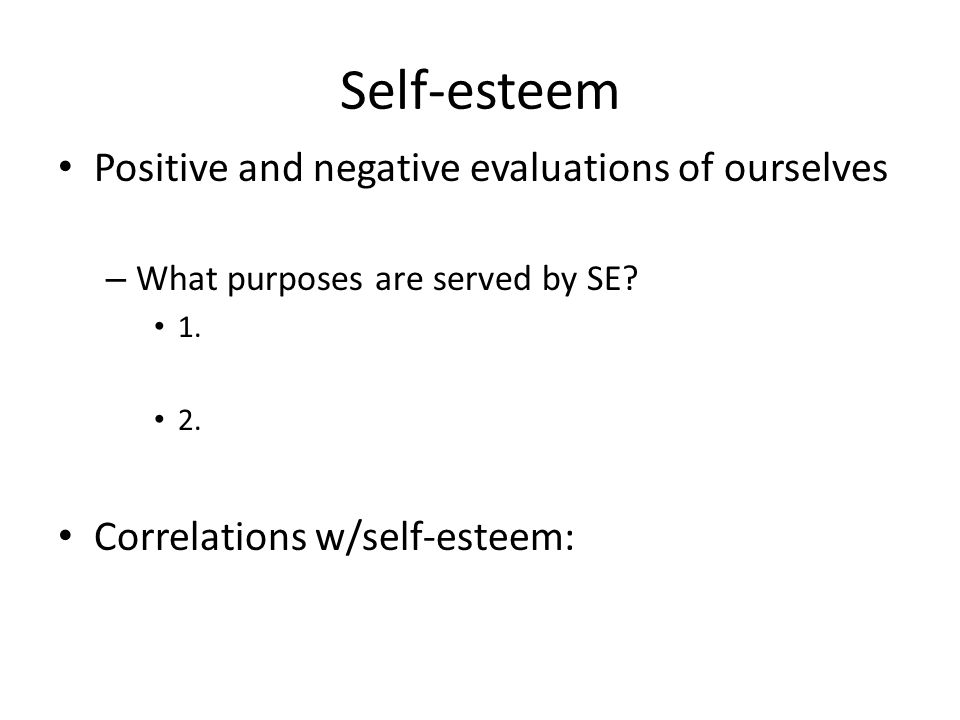 Self-esteem Positive and negative evaluations of ourselves – What purposes are served by SE.