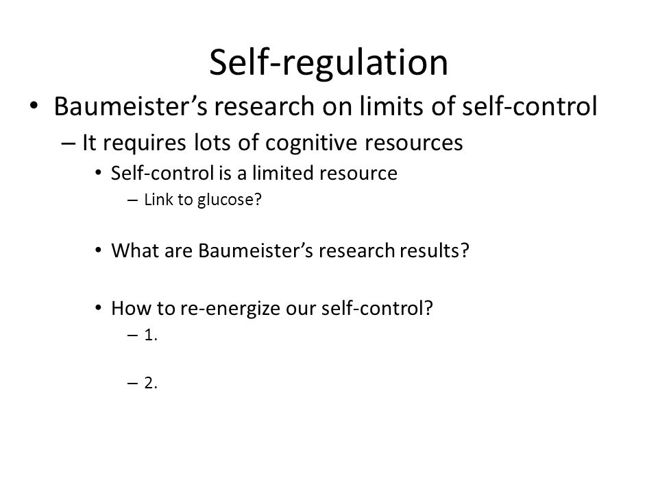 Self-regulation Baumeister's research on limits of self-control – It requires lots of cognitive resources Self-control is a limited resource – Link to glucose.