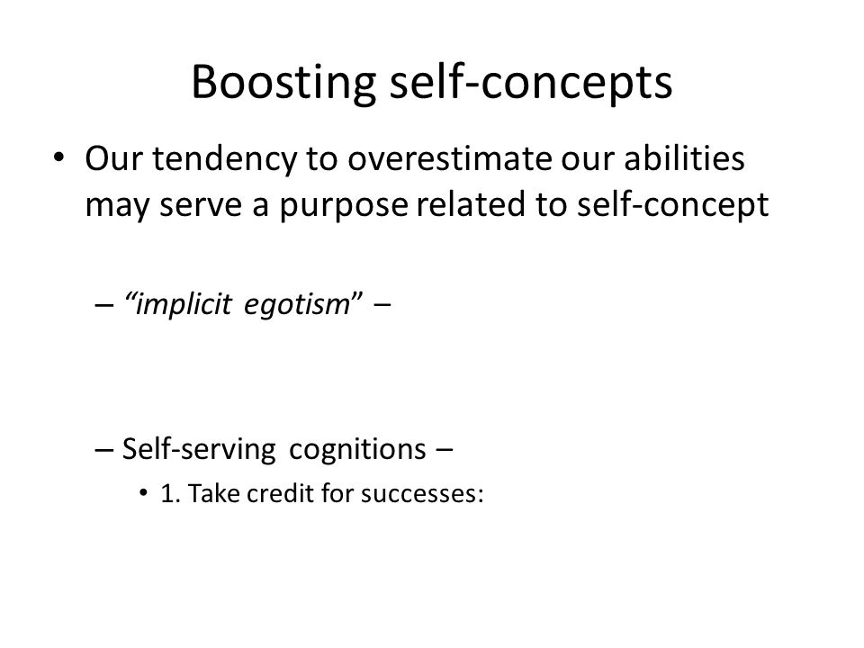 Boosting self-concepts Our tendency to overestimate our abilities may serve a purpose related to self-concept – implicit egotism – – Self-serving cognitions – 1.