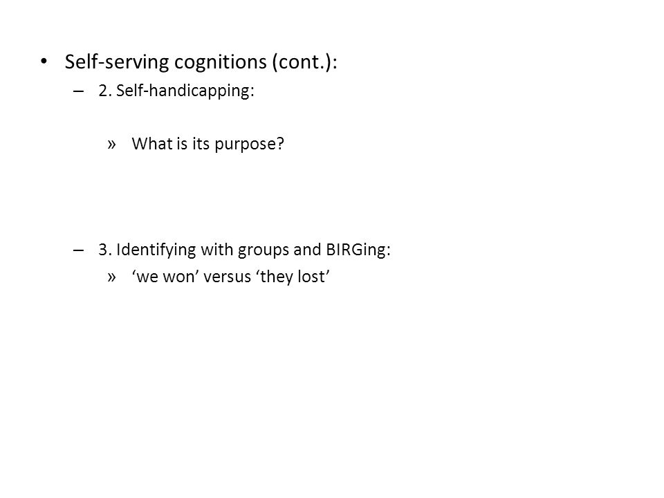 Self-serving cognitions (cont.): – 2. Self-handicapping: » What is its purpose.