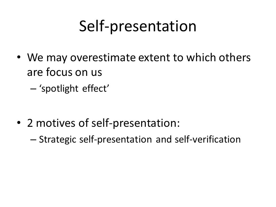 Self-presentation We may overestimate extent to which others are focus on us – 'spotlight effect' 2 motives of self-presentation: – Strategic self-presentation and self-verification